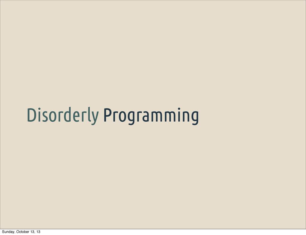 Disorderly Programming Sunday, October 13, 13