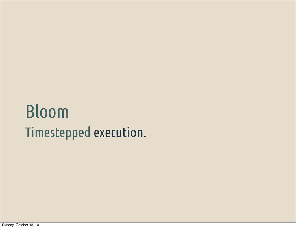 Timestepped execution. Bloom Sunday, October 13...