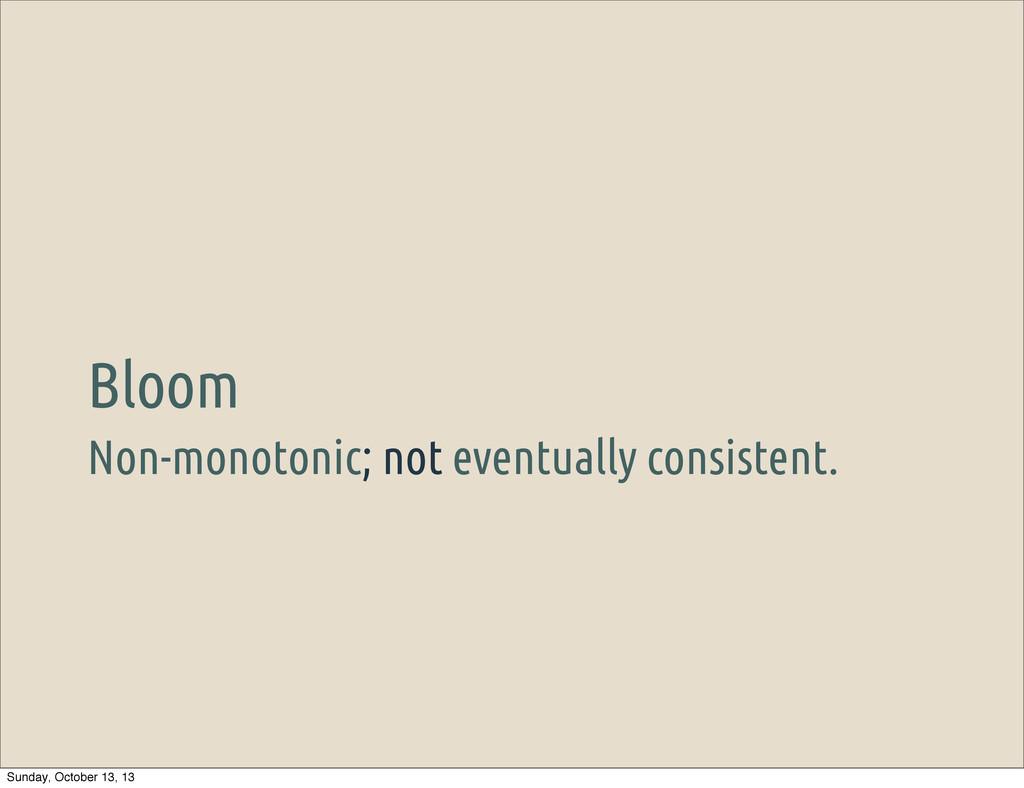 Non-monotonic; not eventually consistent. Bloom...