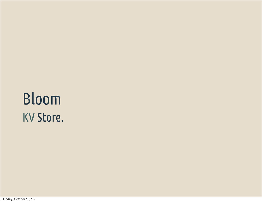 KV Store. Bloom Sunday, October 13, 13