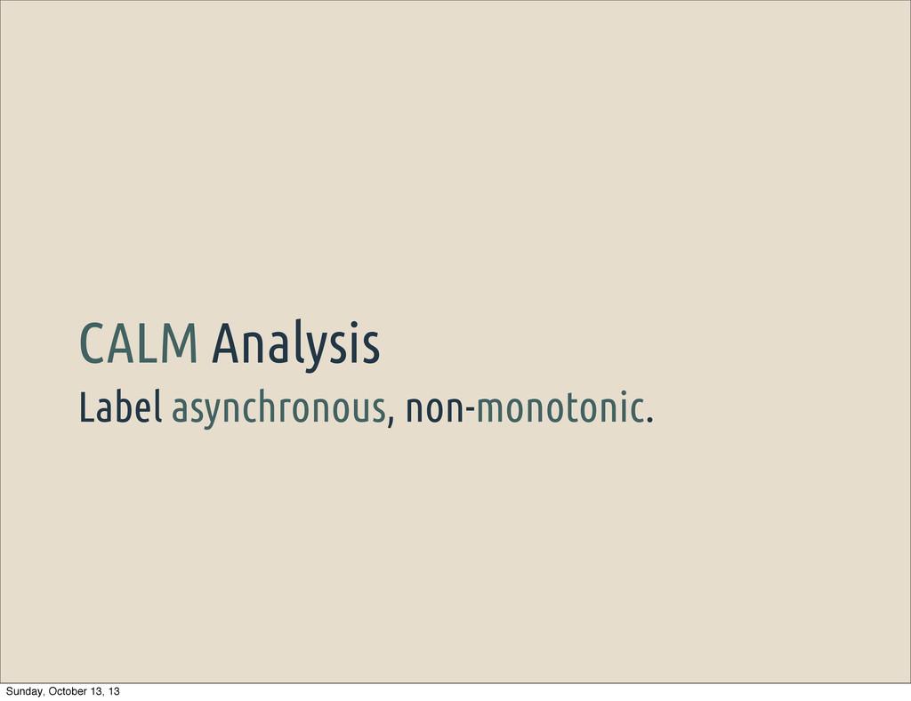 Label asynchronous, non-monotonic. CALM Analysi...