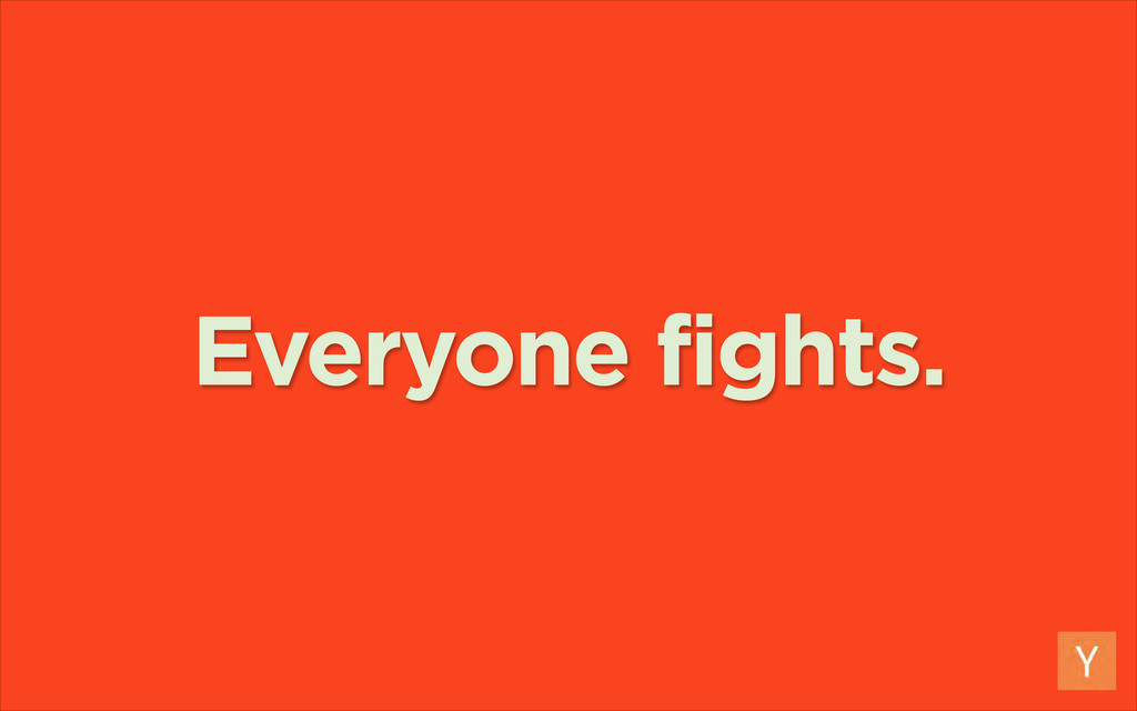 Everyone fights.