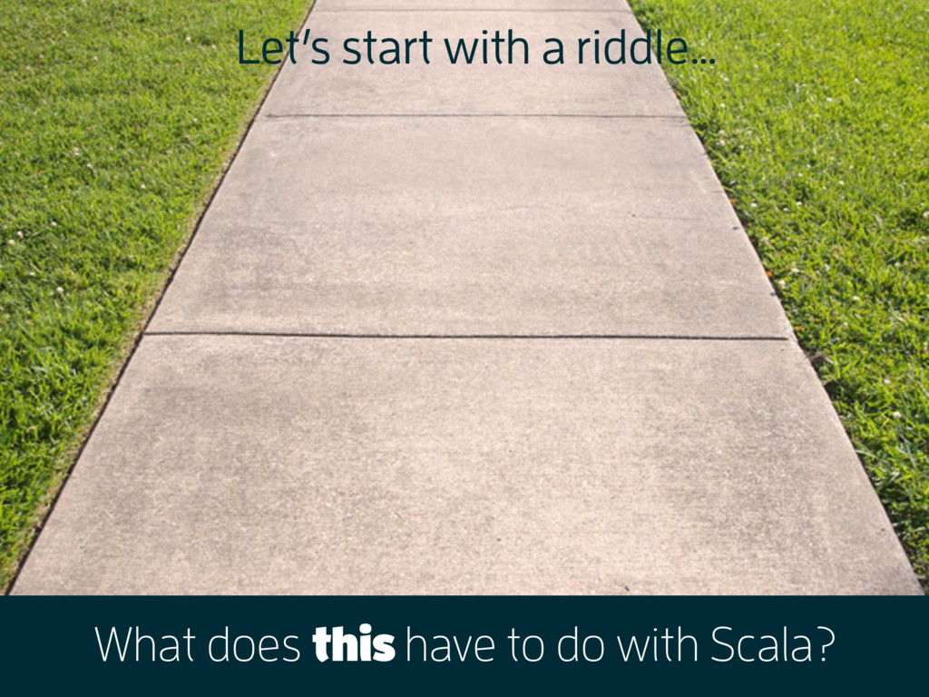 What does this have to do with Scala? Let's sta...