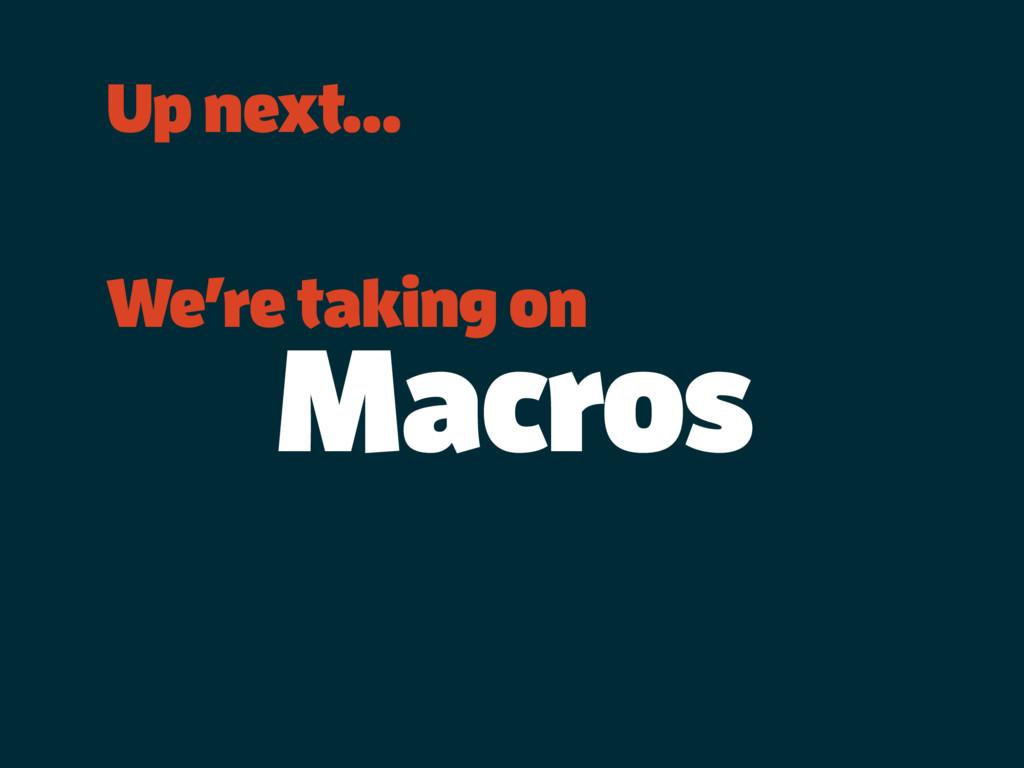 Up next… We're taking on Macros