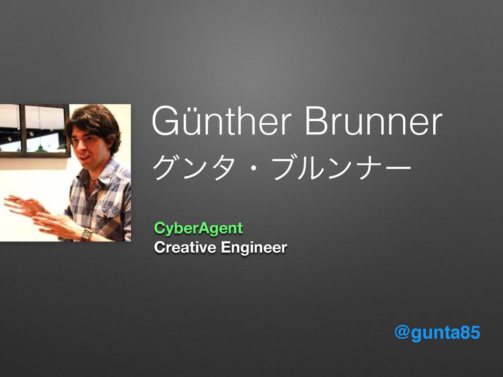 @gunta85 Günther Brunner άϯλɾϒϧϯφʔ CyberAgent C...