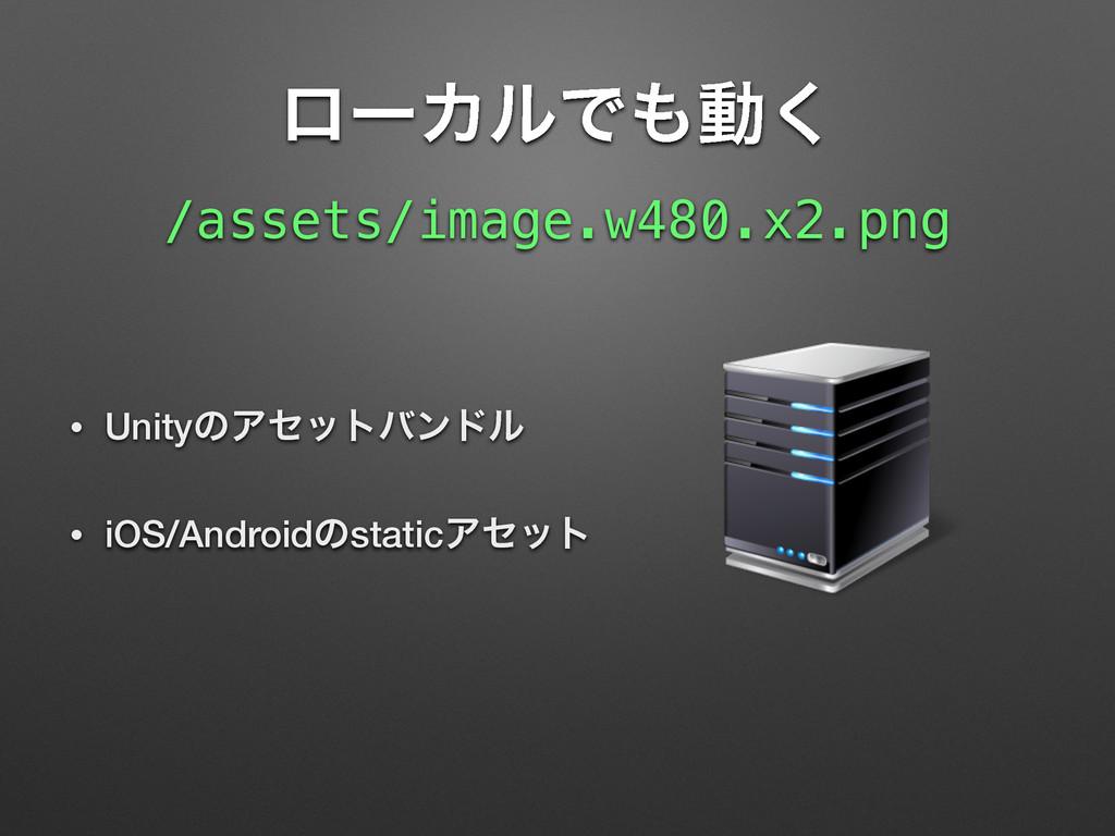 ϩʔΧϧͰಈ͘ • UnityͷΞηοτόϯυϧ • iOS/AndroidͷstaticΞ...