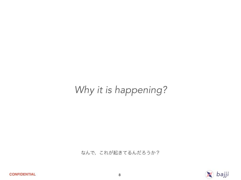 CONFIDENTIAL 8 Why it is happening? ͳΜͰɺ͜Ε͕ى͖ͯΔ...