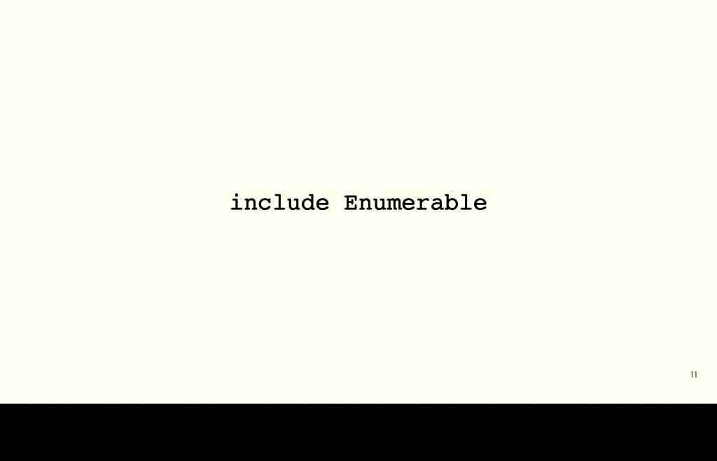 11 include Enumerable I've always found Enumera...