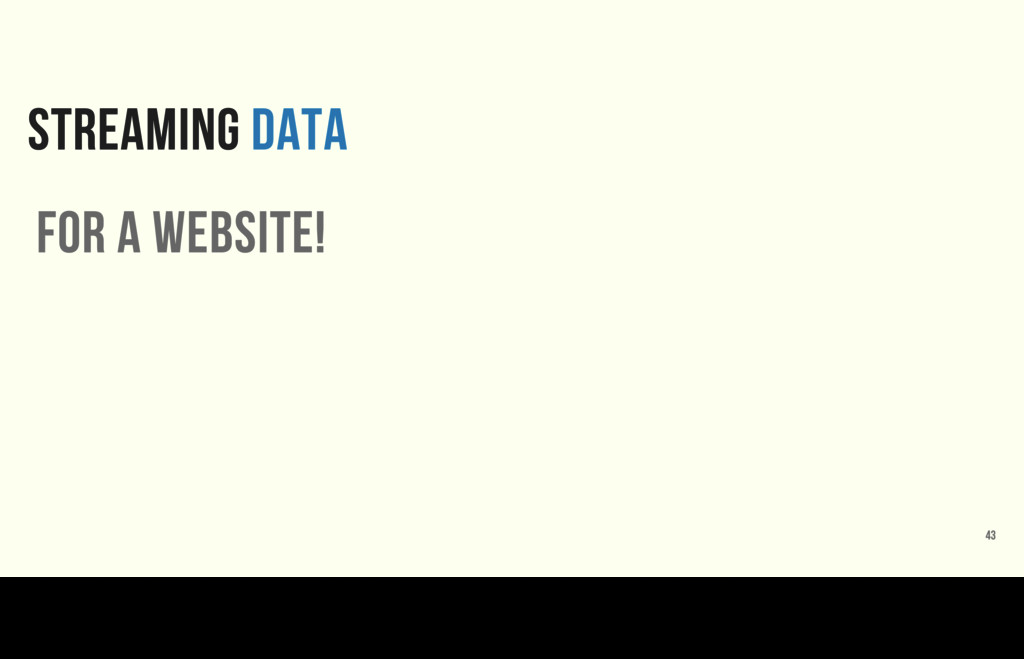 STREAMING DATA 43 for a website! How about a we...