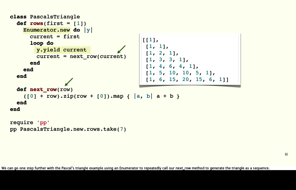 class PascalsTriangle def rows(first = [1]) Enu...
