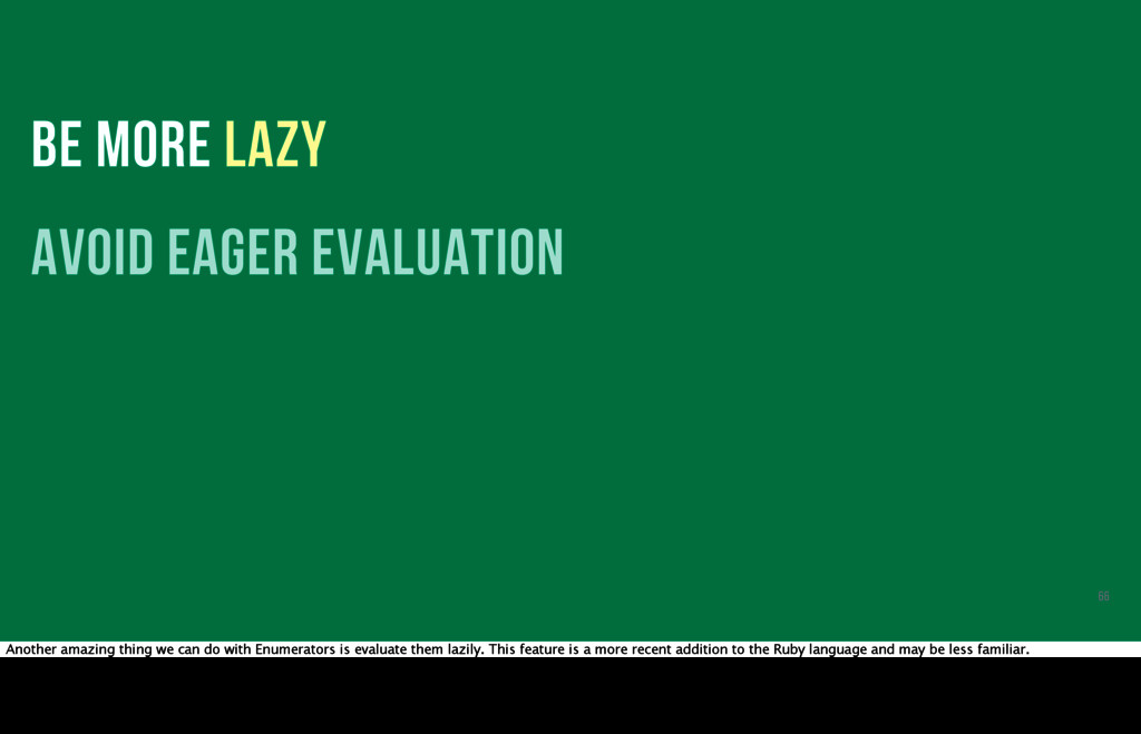 BE MORE LAZY avoid eager evaluation 66 Another ...