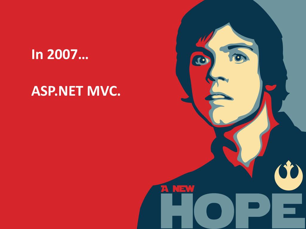 In 2007… ASP.NET MVC.
