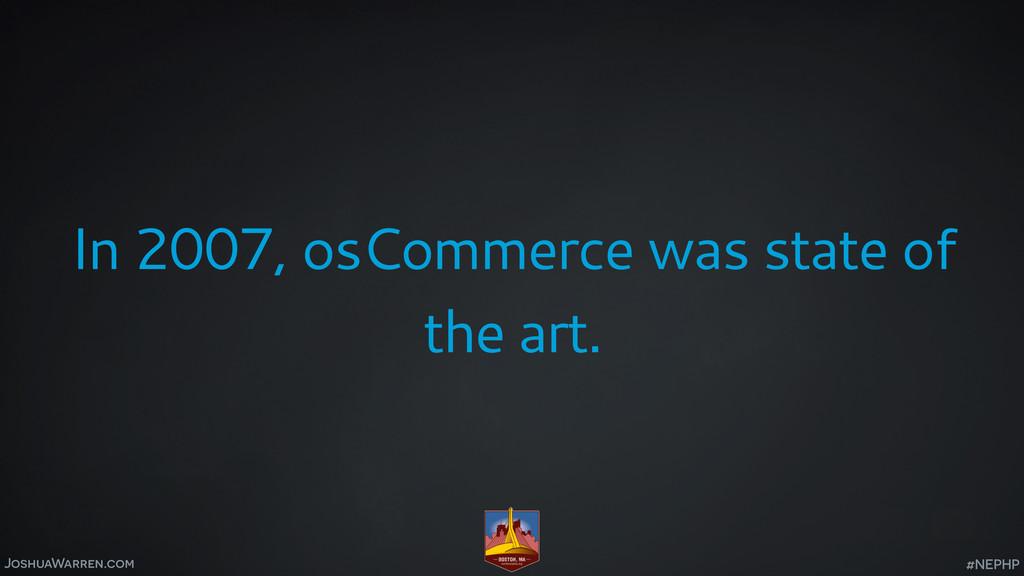 JoshuaWarren.com In 2007, osCommerce was state ...