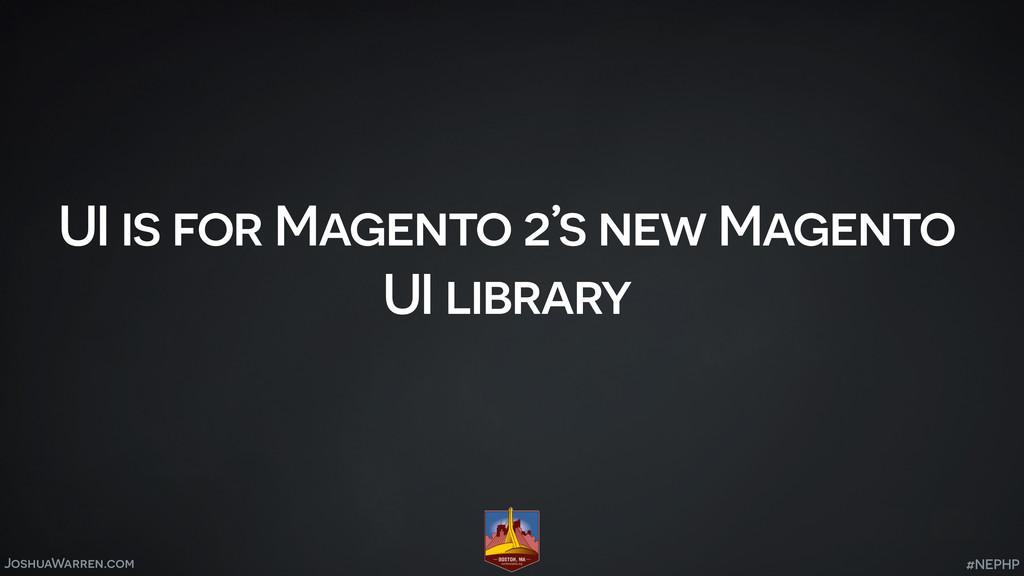 JoshuaWarren.com UI is for Magento 2's new Mage...