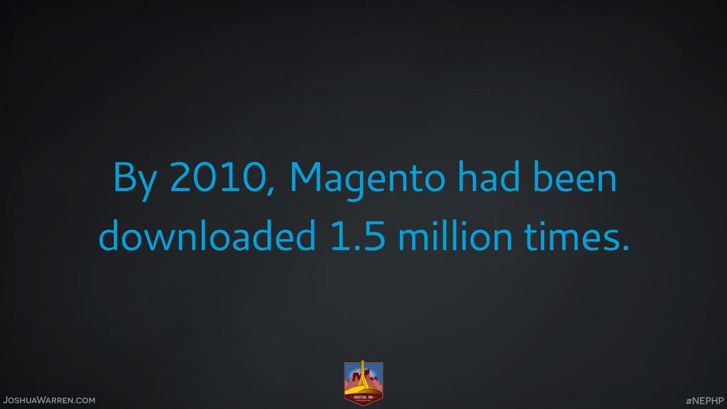 JoshuaWarren.com By 2010, Magento had been down...