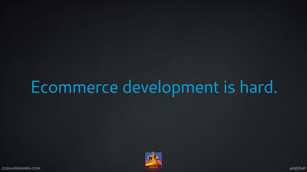JoshuaWarren.com Ecommerce development is hard....