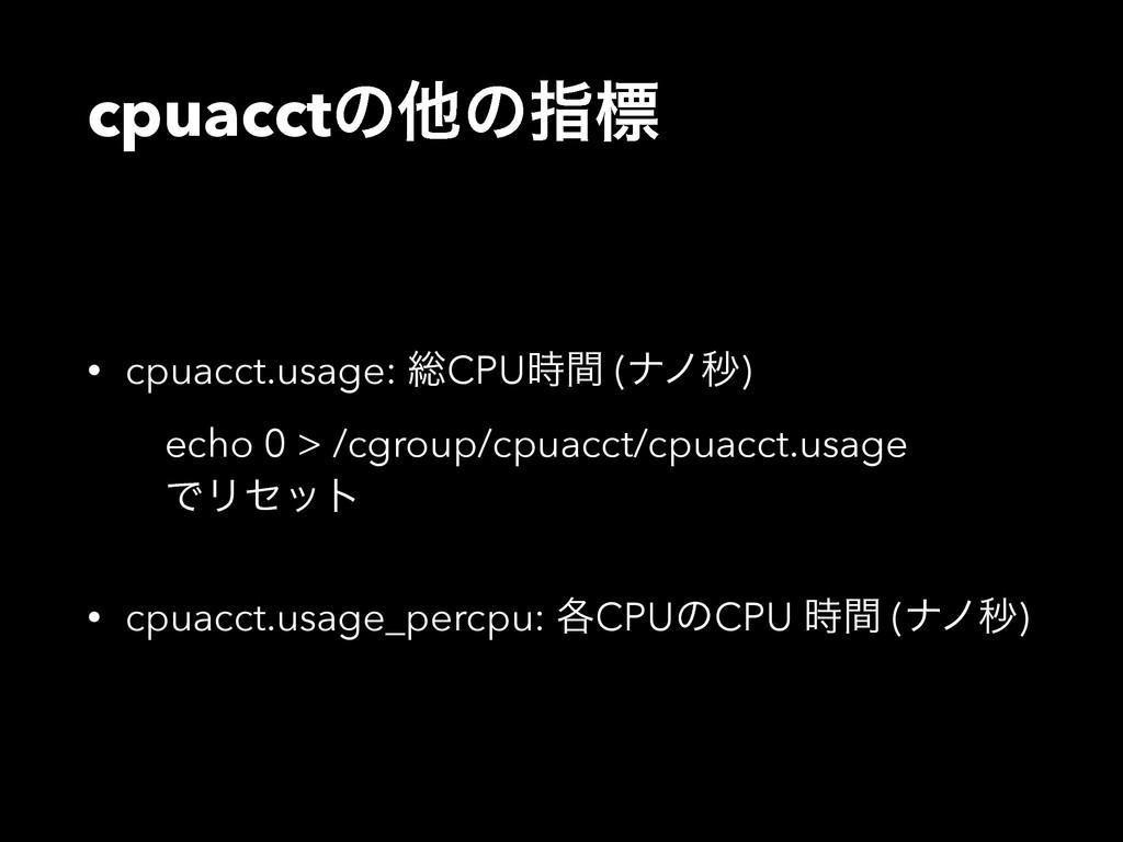 cpuacctͷଞͷࢦඪ • cpuacct.usage: ૯CPUؒ (φϊඵ) ech...