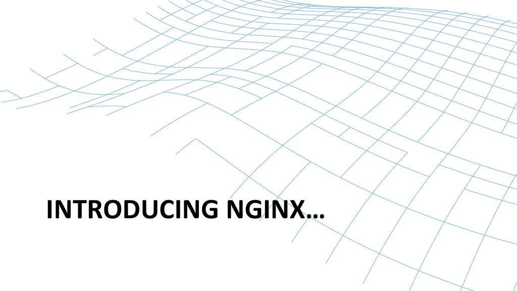 INTRODUCING NGINX…