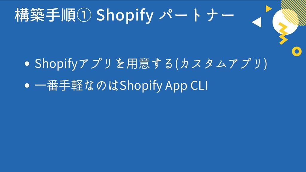構築手順① Shopify パートナー Shopifyアプリを用意する(カスタムアプリ) 一番...