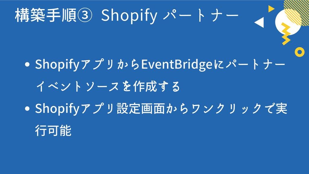 構築手順③ Shopify パートナー ShopifyアプリからEventBridgeにパート...