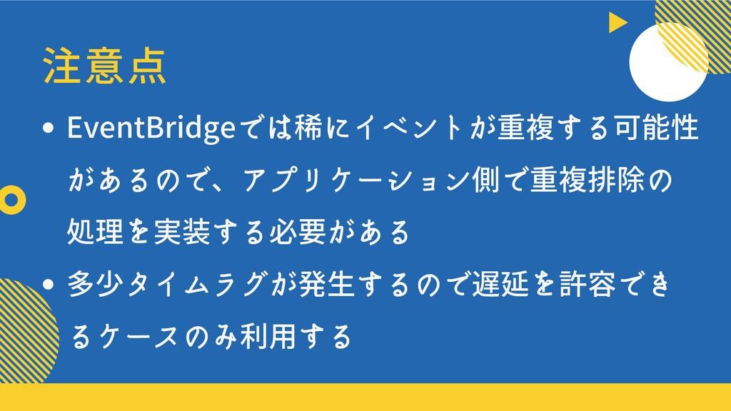 注意点 EventBridgeでは稀にイベントが重複する可能性 があるので、アプリケーション側...