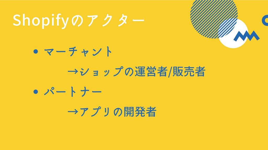 マーチャント パートナー     →ショップの運営者/販売者     →アプリの開発者 Sho...