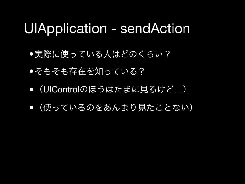 UIApplication - sendAction •࣮ࡍʹ͍ͬͯΔਓͲͷ͘Β͍ʁ •ͦ...