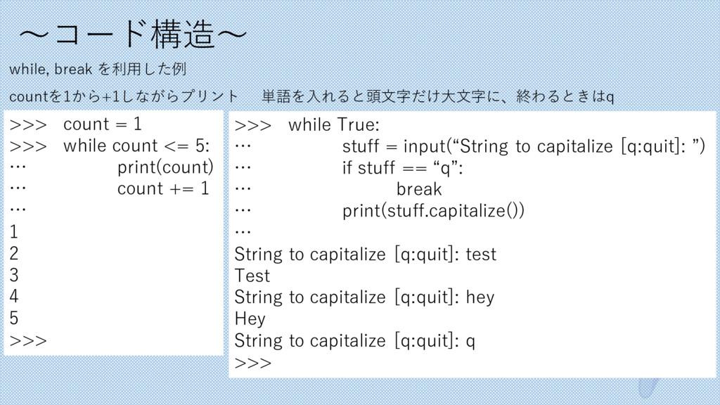〜コード構造〜 while, break を利⽤した例 >>> count = 1 >>> w...