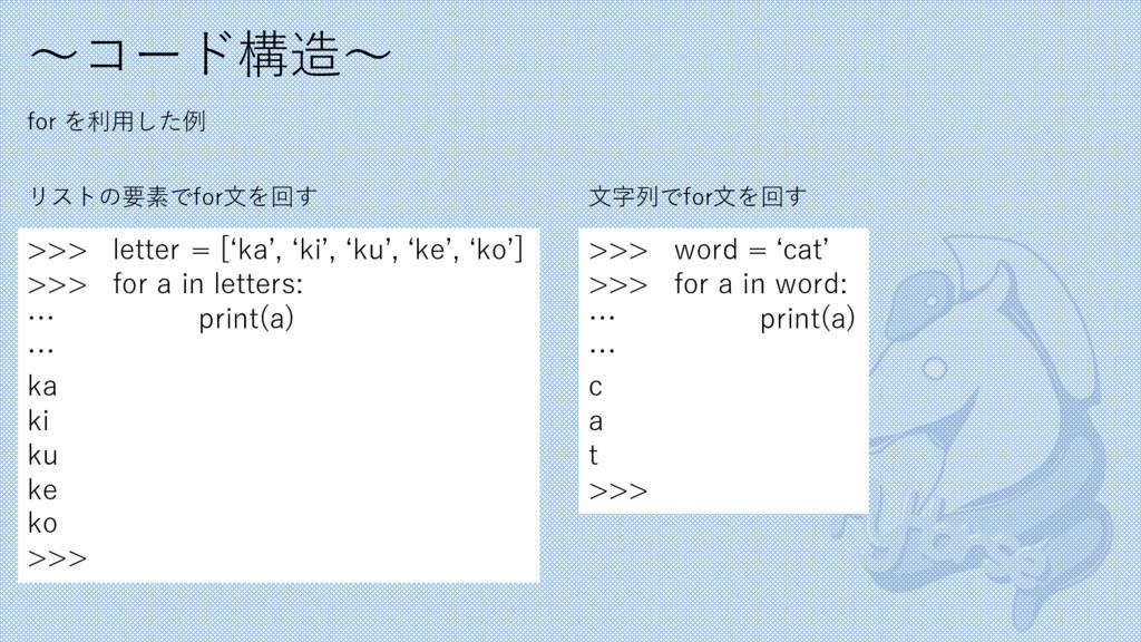 〜コード構造〜 for を利⽤した例 >>> letter = [ʻka', ʻki', ʻk...