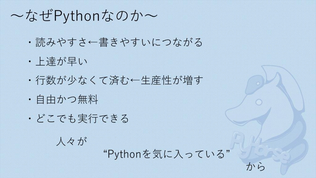 〜なぜPythonなのか〜 ・読みやすさ←書きやすいにつながる ・上達が早い ・⾏数が少なくて...
