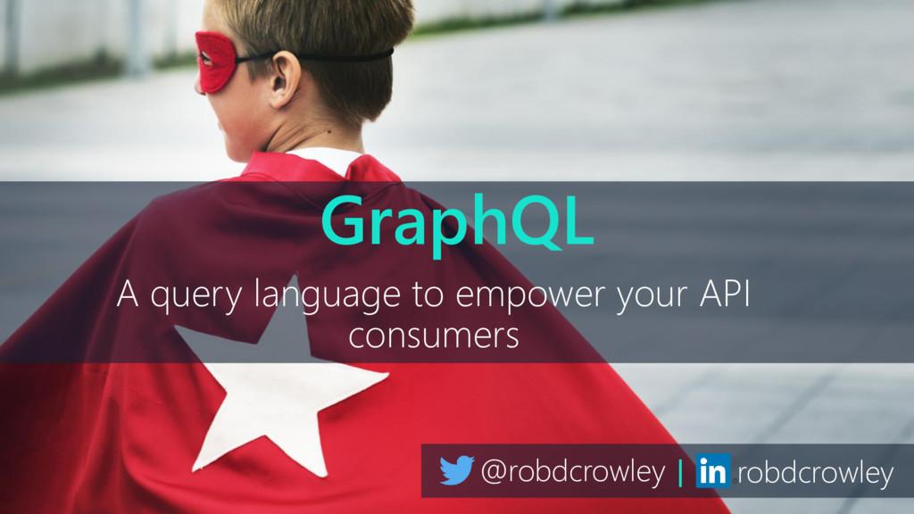 @robdcrowley | robdcrowley GraphQL A query lang...
