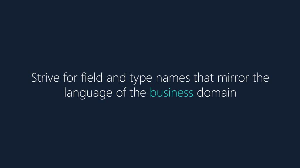 Strive for field and type names that mirror the...