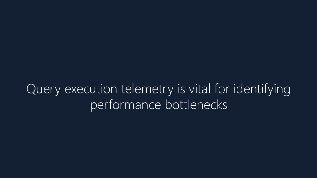Query execution telemetry is vital for identify...