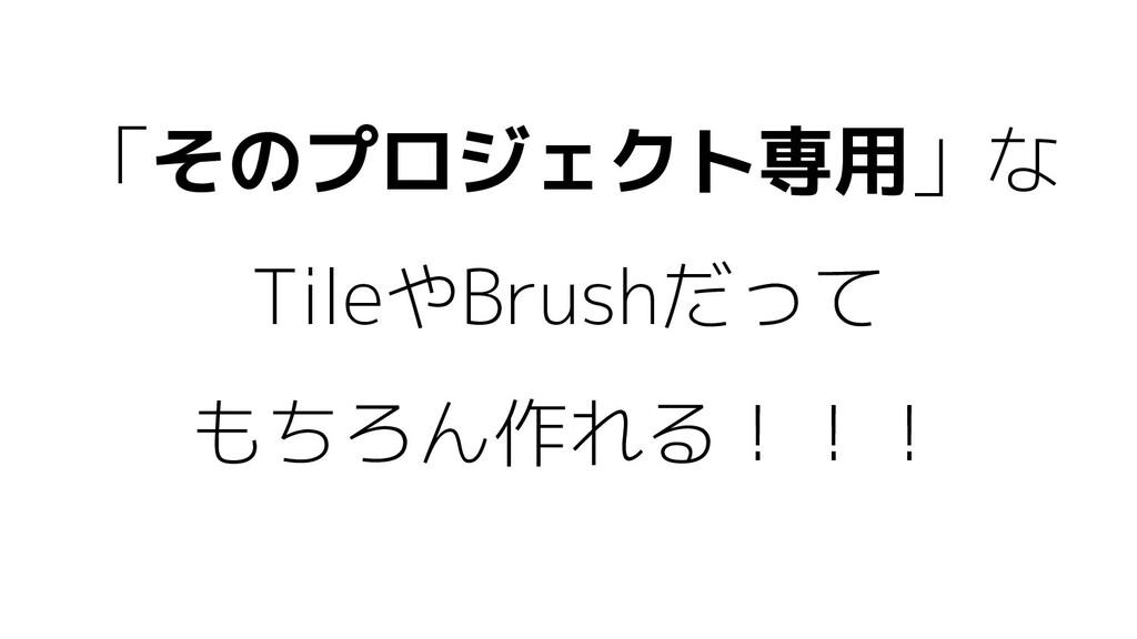 「そのプロジェクト専用」な TileやBrushだって もちろん作れる!!!
