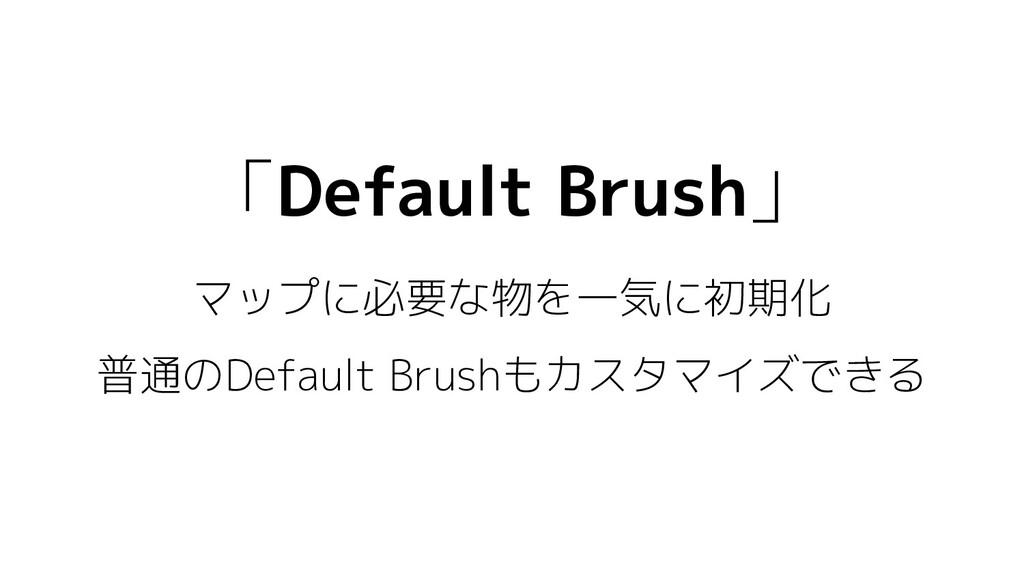 「Default Brush」 マップに必要な物を一気に初期化 普通のDefault Brus...