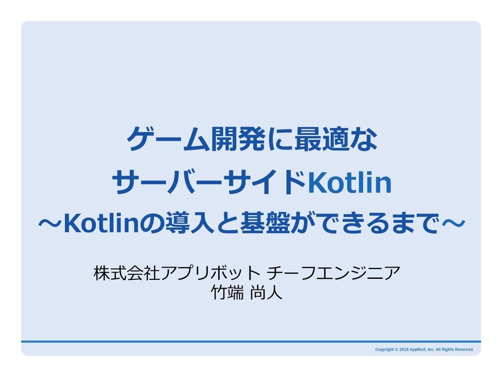 ゲーム開発に最適な サーバーサイドKotlin 〜Kotlinの導⼊と基盤ができるまで〜 株式...