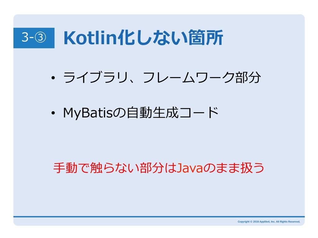 Kotlin化しない箇所 3-③ • MyBatisの⾃動⽣成コード • ライブラリ、フレ...