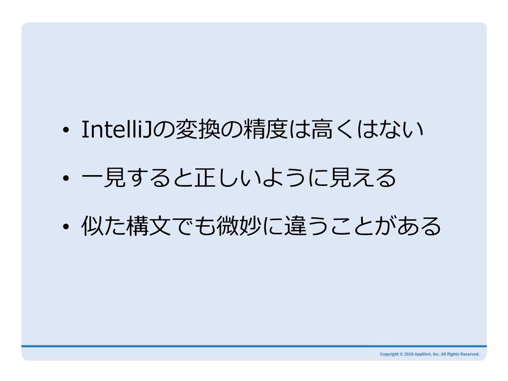 • IntelliJの変換の精度は⾼くはない • ⼀⾒すると正しいように⾒える • 似た...