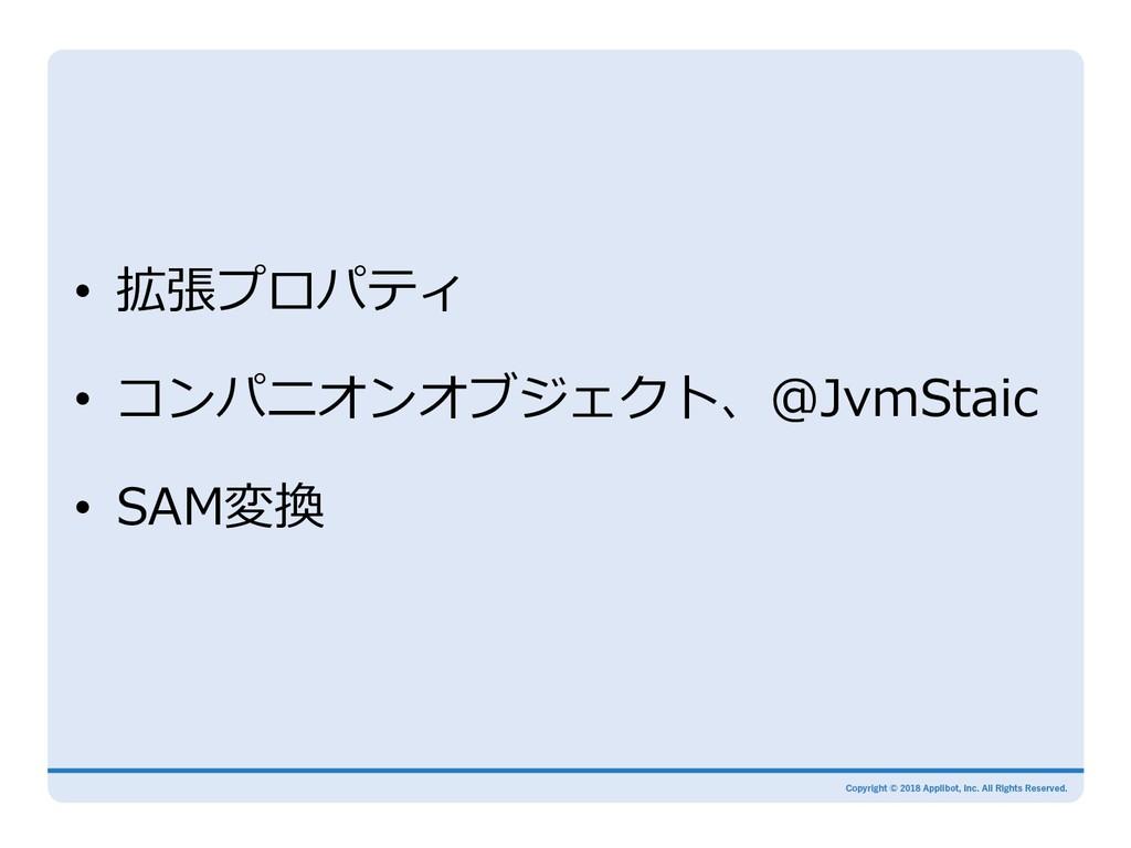 • 拡張プロパティ • コンパニオンオブジェクト、@JvmStaic • SAM変換