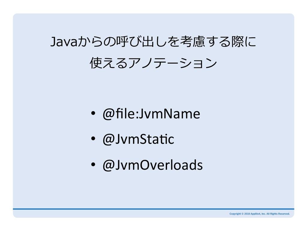Javaからの呼び出しを考慮する際に 使えるアノテーション • @file:JvmName •...