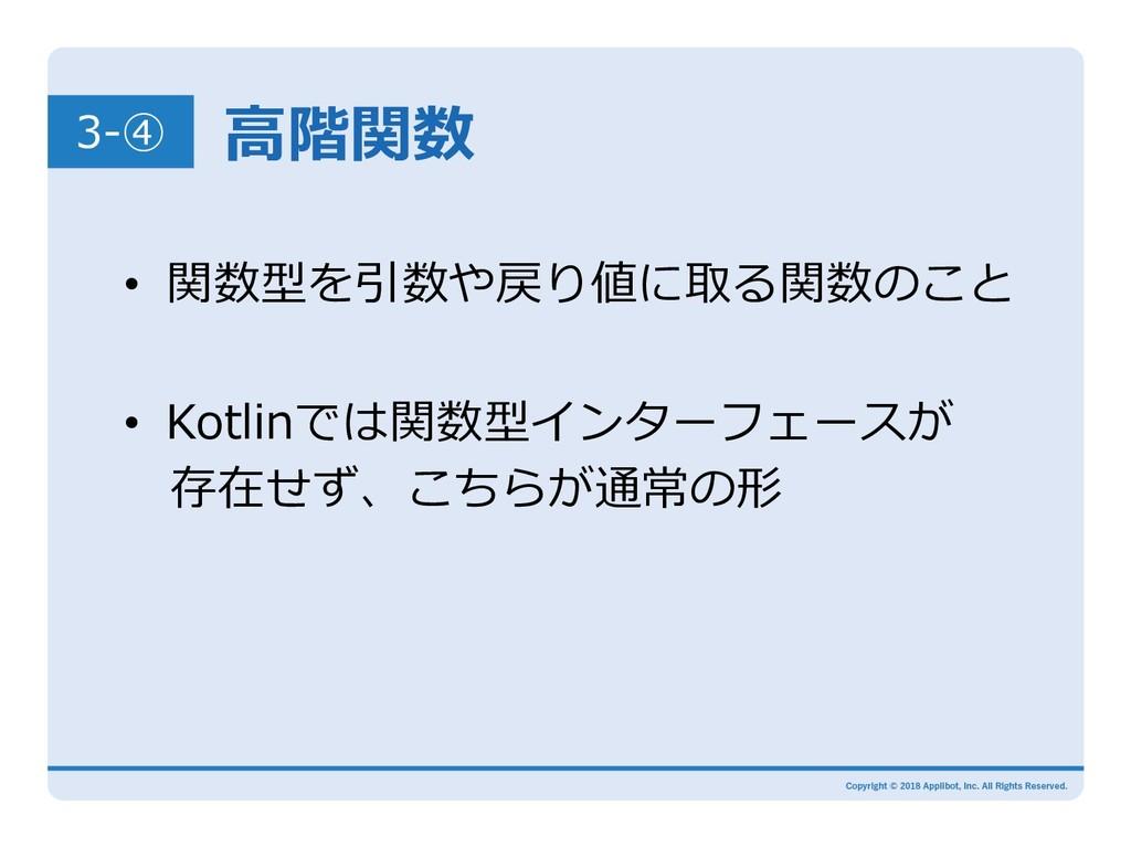 ⾼階関数 3-④ • 関数型を引数や戻り値に取る関数のこと • Kotlinでは関数型イン...