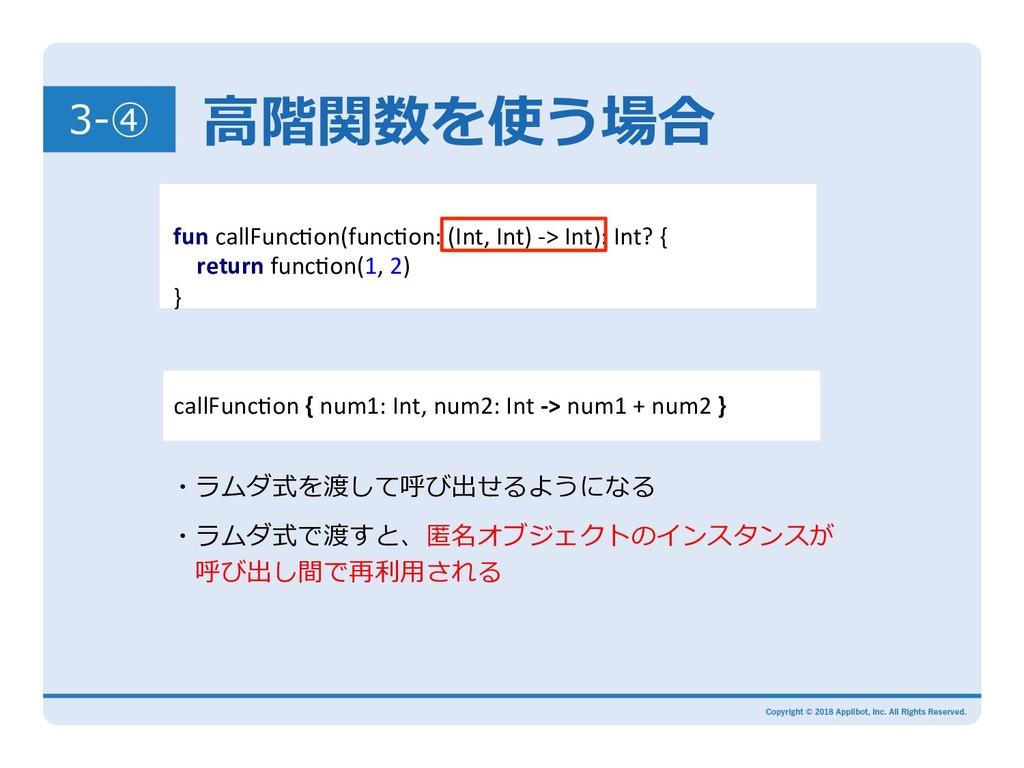 ⾼階関数を使う場合 3-④ ・ラムダ式で渡すと、匿名オブジェクトのインスタンスが 呼び出し間...
