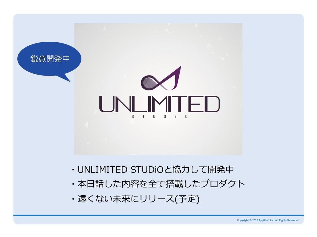 ・UNLIMITED STUDiOと協⼒して開発中 ・本⽇話した内容を全て搭載したプロダクト ...