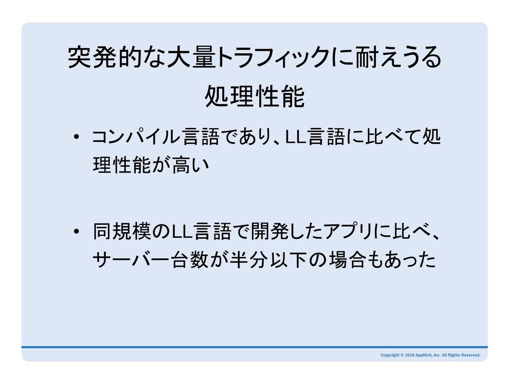 突発的な大量トラフィックに耐えうる 処理性能 • コンパイル言語であり、LL言語に比べて処 ...