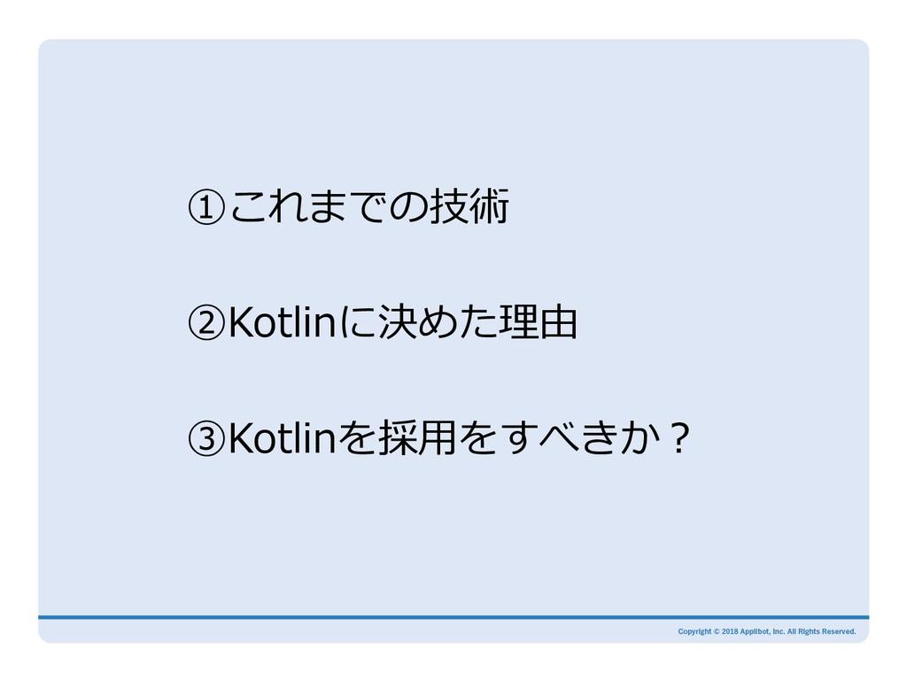 ①これまでの技術 ②Kotlinに決めた理由 ③Kotlinを採⽤をすべきか?