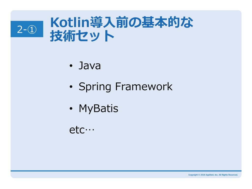 2-① Kotlin導⼊前の基本的な 技術セット • Java • Spring Fram...