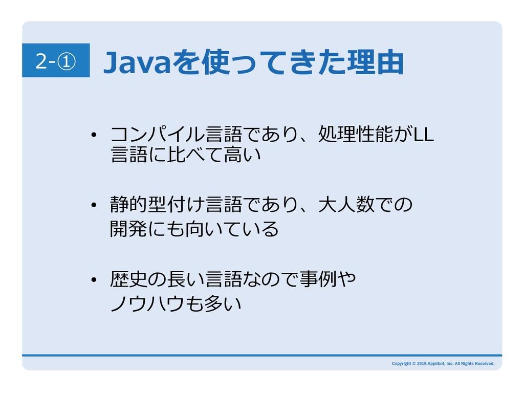 2-① Javaを使ってきた理由 • コンパイル⾔語であり、処理性能がLL ⾔語に⽐べて⾼い...