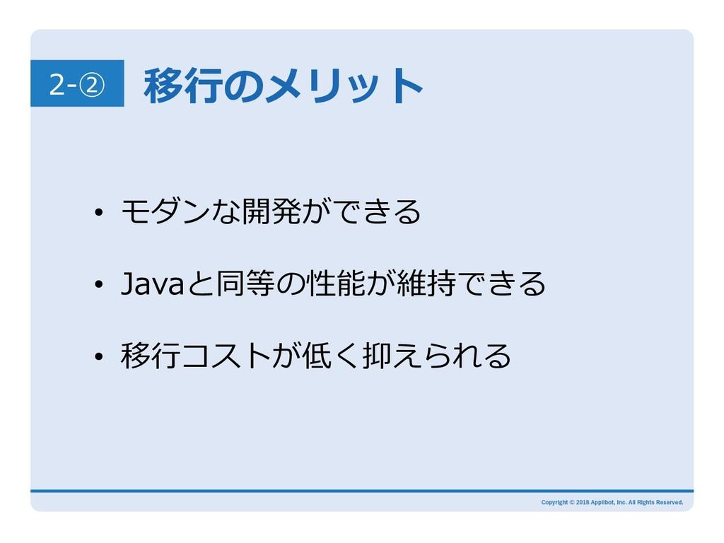 2-② 移⾏のメリット • モダンな開発ができる • Javaと同等の性能が維持できる •...