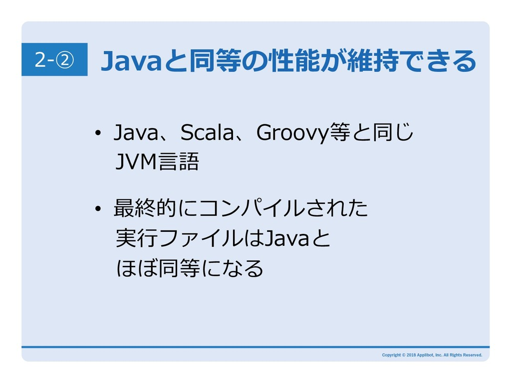 Javaと同等の性能が維持できる • Java、Scala、Groovy等と同じ JVM⾔...