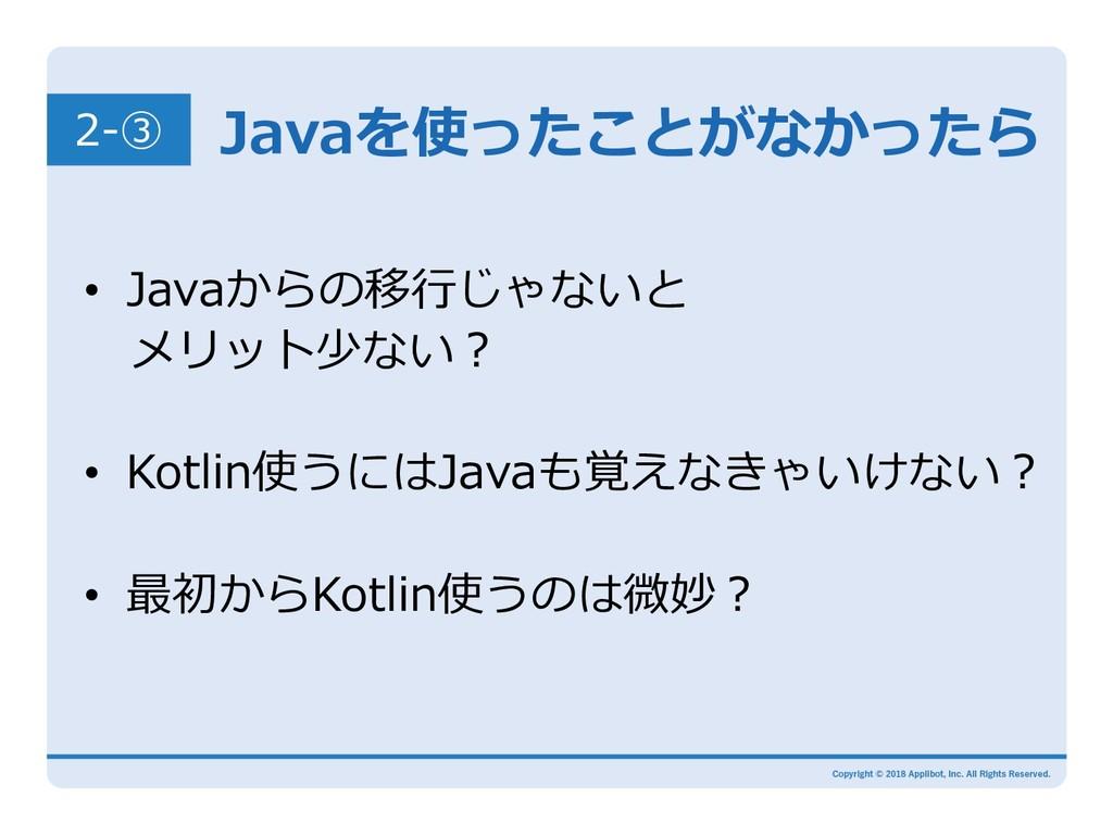 Javaを使ったことがなかったら • Javaからの移⾏じゃないと メリット少ない? •...
